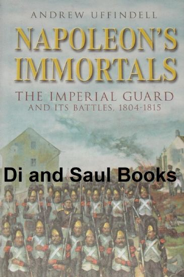 Napoleon's Immortals - The Imperial Guard and its Battles 1804-1815, by Andrew Uffindell